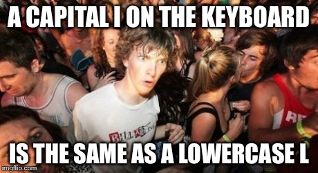 Sudden Clarity Clarence Meme | A CAPITAL I ON THE KEYBOARD IS THE SAME AS A LOWERCASE L | image tagged in memes,sudden clarity clarence | made w/ Imgflip meme maker