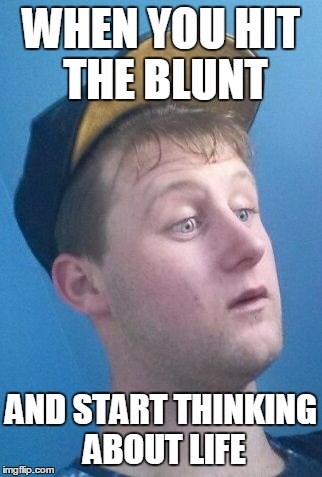 WHEN YOU HIT THE BLUNT AND START THINKING ABOUT LIFE | image tagged in ohcrap | made w/ Imgflip meme maker