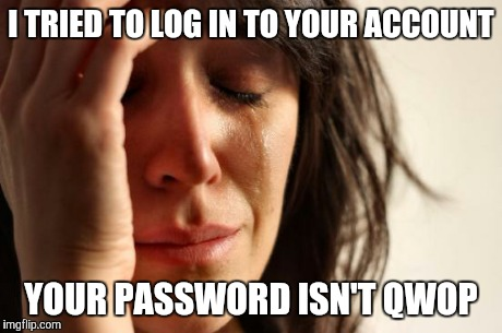 I TRIED TO LOG IN TO YOUR ACCOUNT YOUR PASSWORD ISN'T QWOP | image tagged in memes,first world problems | made w/ Imgflip meme maker