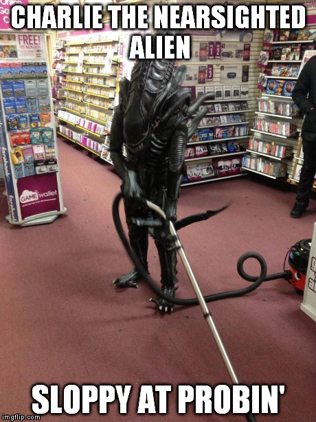 get the lower parts good | CHARLIE THE NEARSIGHTED ALIEN SLOPPY AT PROBIN' | image tagged in vacuuming alien,memes | made w/ Imgflip meme maker