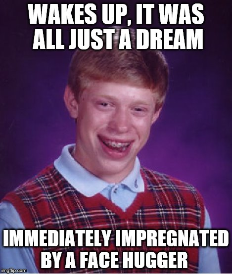 Bad Luck Brian Meme | WAKES UP, IT WAS ALL JUST A DREAM IMMEDIATELY IMPREGNATED BY A FACE HUGGER | image tagged in memes,bad luck brian | made w/ Imgflip meme maker