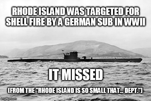 "Rhode Island targeted for shell fire | RHODE ISLAND WAS TARGETED FOR SHELL FIRE BY A GERMAN SUB IN WWII IT MISSED (FROM THE ""RHODE ISLAND IS SO SMALL THAT... DEPT."") 