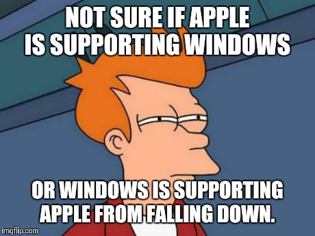 Futurama Fry Meme | NOT SURE IF APPLE IS SUPPORTING WINDOWS OR WINDOWS IS SUPPORTING APPLE FROM FALLING DOWN. | image tagged in memes,futurama fry | made w/ Imgflip meme maker