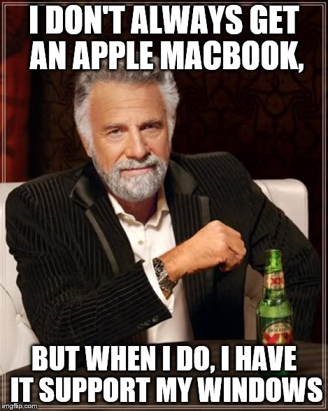 The Most Interesting Man In The World Meme | I DON'T ALWAYS GET AN APPLE MACBOOK, BUT WHEN I DO, I HAVE IT SUPPORT MY WINDOWS | image tagged in memes,the most interesting man in the world | made w/ Imgflip meme maker