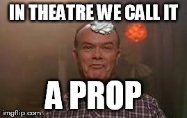 IN THEATRE WE CALL IT A PROP | made w/ Imgflip meme maker