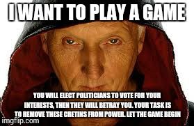 Saw Fulla | I WANT TO PLAY A GAME YOU WILL ELECT POLITICIANS TO VOTE FOR YOUR INTERESTS, THEN THEY WILL BETRAY YOU. YOUR TASK IS TO REMOVE THESE CRETINS | image tagged in memes,saw fulla | made w/ Imgflip meme maker