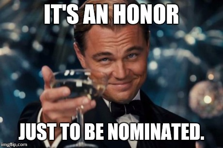 Leonardo Dicaprio Cheers Meme | IT'S AN HONOR JUST TO BE NOMINATED. | image tagged in memes,leonardo dicaprio cheers | made w/ Imgflip meme maker