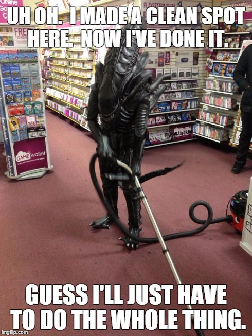 Vacuuming Alien | UH OH.  I MADE A CLEAN SPOT HERE.  NOW I'VE DONE IT. GUESS I'LL JUST HAVE TO DO THE WHOLE THING. | image tagged in vacuuming alien | made w/ Imgflip meme maker