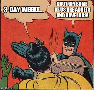 Batman Slapping Robin Meme | 3-DAY WEEKE... SHUT UP! SOME OF US ARE ADULTS AND HAVE JOBS! | image tagged in memes,batman slapping robin | made w/ Imgflip meme maker