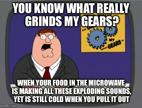 Peter Griffin News Meme | YOU KNOW WHAT REALLY GRINDS MY GEARS? WHEN YOUR FOOD IN THE MICROWAVE IS MAKING ALL THESE EXPLODING SOUNDS, YET IS STILL COLD WHEN YOU PULL  | image tagged in memes,peter griffin news | made w/ Imgflip meme maker