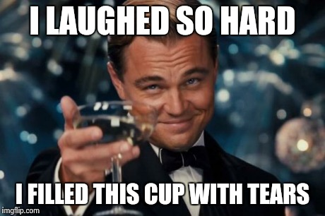 Leonardo Dicaprio Cheers Meme | I LAUGHED SO HARD I FILLED THIS CUP WITH TEARS | image tagged in memes,leonardo dicaprio cheers | made w/ Imgflip meme maker