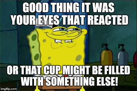 Dont You Squidward Meme | GOOD THING IT WAS YOUR EYES THAT REACTED OR THAT CUP MIGHT BE FILLED WITH SOMETHING ELSE! | image tagged in memes,dont you squidward | made w/ Imgflip meme maker