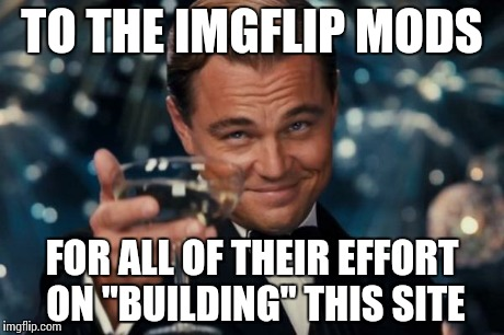 "Imgflip community is best community! | TO THE IMGFLIP MODS FOR ALL OF THEIR EFFORT ON ""BUILDING"" THIS SITE 