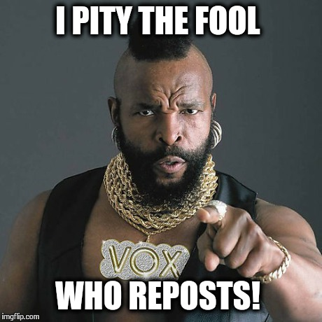 Because People Get Mad... | I PITY THE FOOL WHO REPOSTS! | image tagged in memes,mr t pity the fool | made w/ Imgflip meme maker