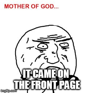 mother of god | IT CAME ON THE FRONT PAGE | image tagged in mother of god | made w/ Imgflip meme maker
