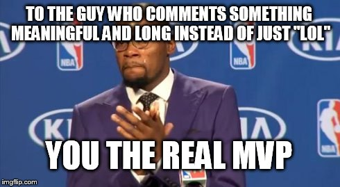 "You The Real MVP Meme | TO THE GUY WHO COMMENTS SOMETHING MEANINGFUL AND LONG INSTEAD OF JUST ""LOL"" YOU THE REAL MVP 
