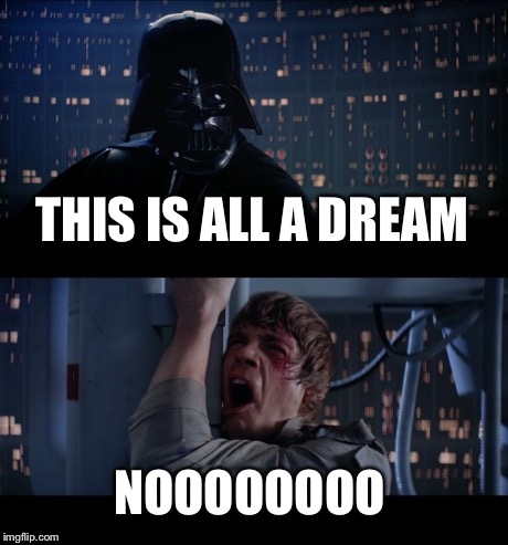 Star Wars No Meme | THIS IS ALL A DREAM NOOOOOOOO | image tagged in memes,star wars no | made w/ Imgflip meme maker