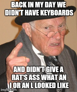 Back In My Day Meme | BACK IN MY DAY WE DIDN'T HAVE KEYBOARDS AND DIDN'T GIVE A RAT'S ASS WHAT AN I OR AN L LOOKED LIKE | image tagged in memes,back in my day | made w/ Imgflip meme maker