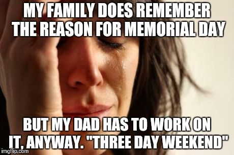 "First World Problems Meme | MY FAMILY DOES REMEMBER THE REASON FOR MEMORIAL DAY BUT MY DAD HAS TO WORK ON IT, ANYWAY. ""THREE DAY WEEKEND"" 