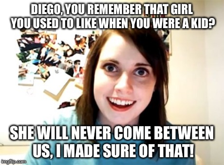 Overly Attached Girlfriend Meme | DIEGO, YOU REMEMBER THAT GIRL YOU USED TO LIKE WHEN YOU WERE A KID? SHE WILL NEVER COME BETWEEN US, I MADE SURE OF THAT! | image tagged in memes,overly attached girlfriend | made w/ Imgflip meme maker