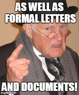Back In My Day Meme | AS WELL AS FORMAL LETTERS AND DOCUMENTS! | image tagged in memes,back in my day | made w/ Imgflip meme maker