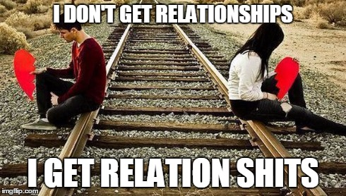 Relationshits | I DON'T GET RELATIONSHIPS I GET RELATION SHITS | image tagged in relationships | made w/ Imgflip meme maker