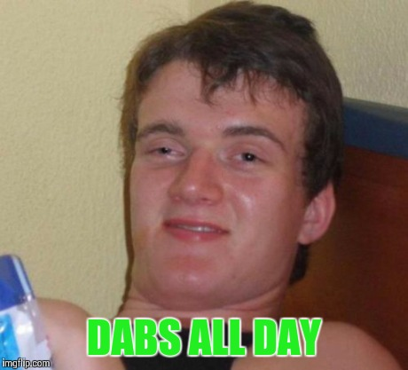 10 Guy Meme | DABS ALL DAY | image tagged in memes,10 guy | made w/ Imgflip meme maker