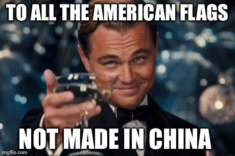 Leonardo Dicaprio Cheers Meme | TO ALL THE AMERICAN FLAGS NOT MADE IN CHINA | image tagged in memes,leonardo dicaprio cheers | made w/ Imgflip meme maker
