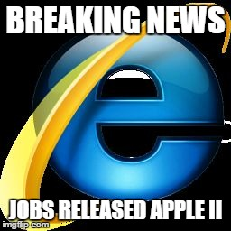 BREAKING NEWS JOBS RELEASED APPLE II | image tagged in internet explorer | made w/ Imgflip meme maker