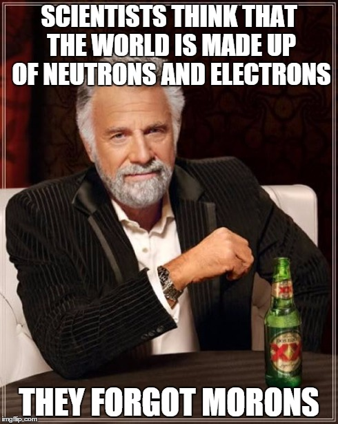 The Most Interesting Man In The World | SCIENTISTS THINK THAT THE WORLD IS MADE UP OF NEUTRONS AND ELECTRONS THEY FORGOT MORONS | image tagged in memes,the most interesting man in the world | made w/ Imgflip meme maker