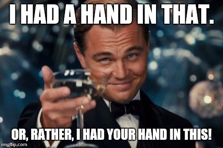 Leonardo Dicaprio Cheers Meme | I HAD A HAND IN THAT. OR, RATHER, I HAD YOUR HAND IN THIS! | image tagged in memes,leonardo dicaprio cheers | made w/ Imgflip meme maker