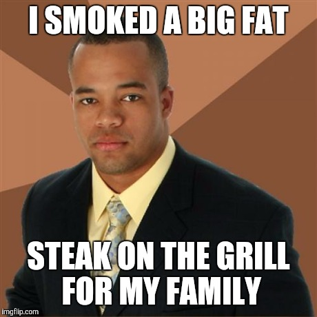 Successful Black Man Meme | I SMOKED A BIG FAT STEAK ON THE GRILL FOR MY FAMILY | image tagged in memes,successful black man | made w/ Imgflip meme maker