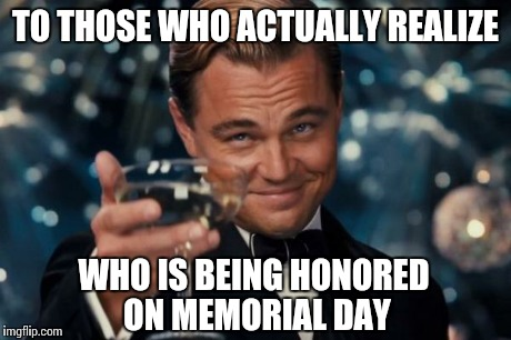 Leonardo Dicaprio Cheers Meme | TO THOSE WHO ACTUALLY REALIZE WHO IS BEING HONORED ON MEMORIAL DAY | image tagged in memes,leonardo dicaprio cheers | made w/ Imgflip meme maker