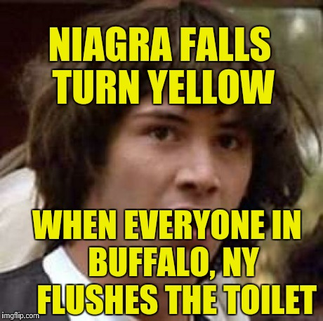 Conspiracy Keanu Meme | NIAGRA FALLS TURN YELLOW WHEN EVERYONE IN   BUFFALO, NY    FLUSHES THE TOILET | image tagged in memes,conspiracy keanu | made w/ Imgflip meme maker