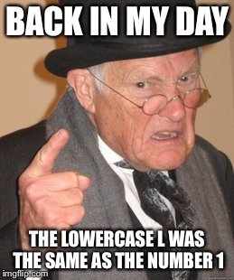 Back In My Day Meme | BACK IN MY DAY THE LOWERCASE L WAS THE SAME AS THE NUMBER 1 | image tagged in memes,back in my day | made w/ Imgflip meme maker
