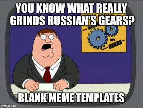 YOU KNOW WHAT REALLY GRINDS RUSSIAN'S GEARS? BLANK MEME TEMPLATES | made w/ Imgflip meme maker