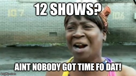 Aint Nobody Got Time For That Meme | 12 SHOWS? AINT NOBODY GOT TIME FO DAT! | image tagged in memes,aint nobody got time for that | made w/ Imgflip meme maker