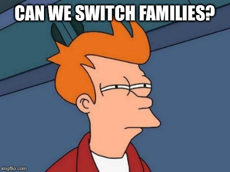 Futurama Fry Meme | CAN WE SWITCH FAMILIES? | image tagged in memes,futurama fry | made w/ Imgflip meme maker