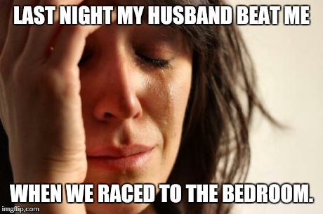 First World Problems Meme | LAST NIGHT MY HUSBAND BEAT ME WHEN WE RACED TO THE BEDROOM. | image tagged in memes,first world problems | made w/ Imgflip meme maker
