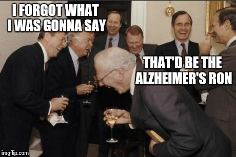 Laughing Men In Suits Meme | I FORGOT WHAT I WAS GONNA SAY THAT'D BE THE ALZHEIMER'S RON | image tagged in memes,laughing men in suits | made w/ Imgflip meme maker