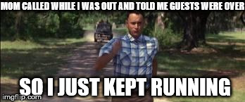 Anything but Guests | MOM CALLED WHILE I WAS OUT AND TOLD ME GUESTS WERE OVER SO I JUST KEPT RUNNING | image tagged in forest gump,running,unwanted houseguest | made w/ Imgflip meme maker