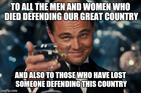 Leonardo Dicaprio Cheers Meme | TO ALL THE MEN AND WOMEN WHO DIED DEFENDING OUR GREAT COUNTRY AND ALSO TO THOSE WHO HAVE LOST SOMEONE DEFENDING THIS COUNTRY | image tagged in memes,leonardo dicaprio cheers | made w/ Imgflip meme maker