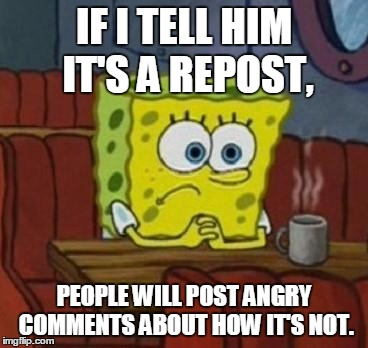 Spongebob Coffee  | IF I TELL HIM IT'S A REPOST, PEOPLE WILL POST ANGRY COMMENTS ABOUT HOW IT'S NOT. | image tagged in spongebob coffee  | made w/ Imgflip meme maker