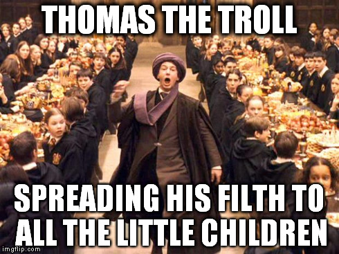 Troll In The Dungeon | THOMAS THE TROLL SPREADING HIS FILTH TO ALL THE LITTLE CHILDREN | image tagged in troll in the dungeon,harry potter | made w/ Imgflip meme maker
