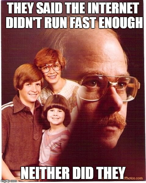 Vengeance Dad Meme | THEY SAID THE INTERNET DIDN'T RUN FAST ENOUGH NEITHER DID THEY | image tagged in memes,vengeance dad | made w/ Imgflip meme maker