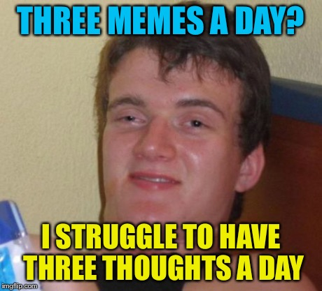 10 Guy Meme | THREE MEMES A DAY? I STRUGGLE TO HAVE THREE THOUGHTS A DAY | image tagged in memes,10 guy | made w/ Imgflip meme maker