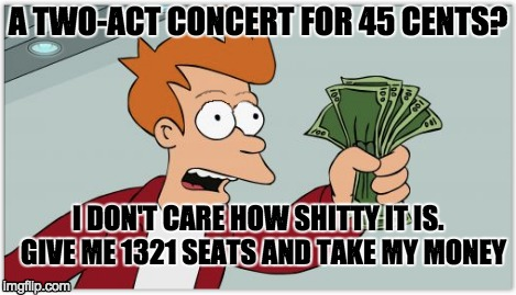 A TWO-ACT CONCERT FOR 45 CENTS? I DON'T CARE HOW SHITTY IT IS.  GIVE ME 1321 SEATS AND TAKE MY MONEY | made w/ Imgflip meme maker