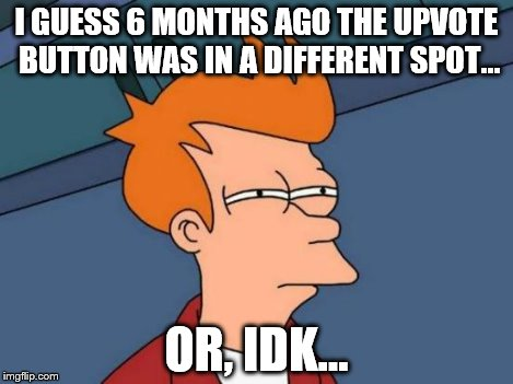 Futurama Fry Meme | I GUESS 6 MONTHS AGO THE UPVOTE BUTTON WAS IN A DIFFERENT SPOT... OR, IDK... | image tagged in memes,futurama fry | made w/ Imgflip meme maker