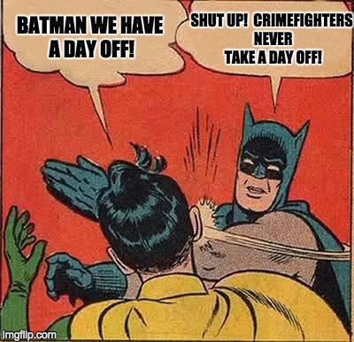 Batman Slapping Robin Meme | BATMAN WE HAVE A DAY OFF! SHUT UP!  CRIMEFIGHTERS NEVER TAKE A DAY OFF! | image tagged in memes,batman slapping robin | made w/ Imgflip meme maker