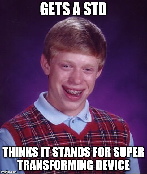 std | GETS A STD THINKS IT STANDS FOR SUPER TRANSFORMING DEVICE | image tagged in memes,bad luck brian,transformers | made w/ Imgflip meme maker